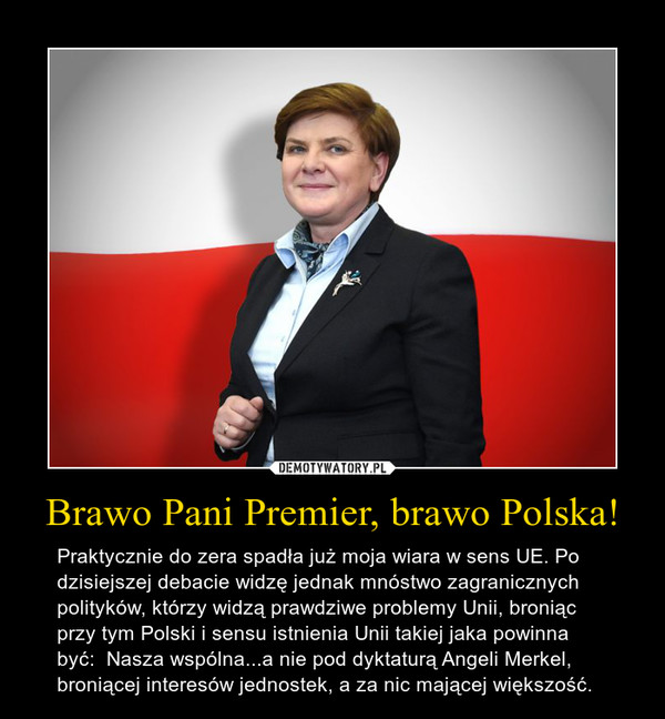 Brawo Pani Premier, brawo Polska! – Praktycznie do zera spadła już moja wiara w sens UE. Po dzisiejszej debacie widzę jednak mnóstwo zagranicznych polityków, którzy widzą prawdziwe problemy Unii, broniąc przy tym Polski i sensu istnienia Unii takiej jaka powinna być:  Nasza wspólna...a nie pod dyktaturą Angeli Merkel, broniącej interesów jednostek, a za nic mającej większość.