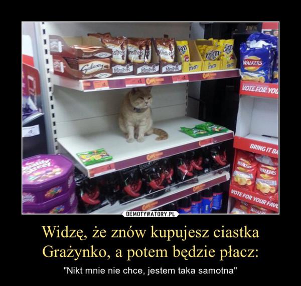 """Widzę, że znów kupujesz ciastka Grażynko, a potem będzie płacz: – """"Nikt mnie nie chce, jestem taka samotna"""""""