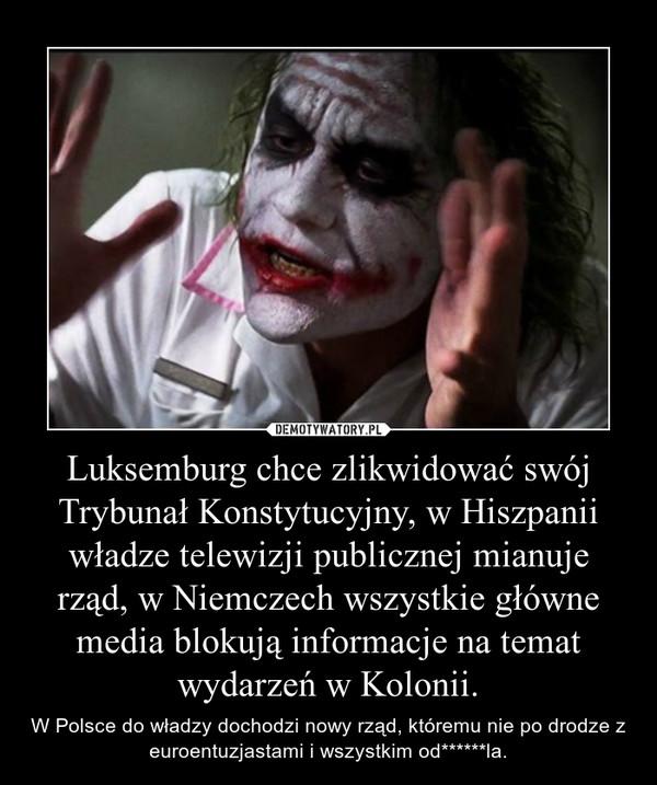 Luksemburg chce zlikwidować swój Trybunał Konstytucyjny, w Hiszpanii władze telewizji publicznej mianuje rząd, w Niemczech wszystkie główne media blokują informacje na temat wydarzeń w Kolonii. – W Polsce do władzy dochodzi nowy rząd, któremu nie po drodze z euroentuzjastami i wszystkim od******la.
