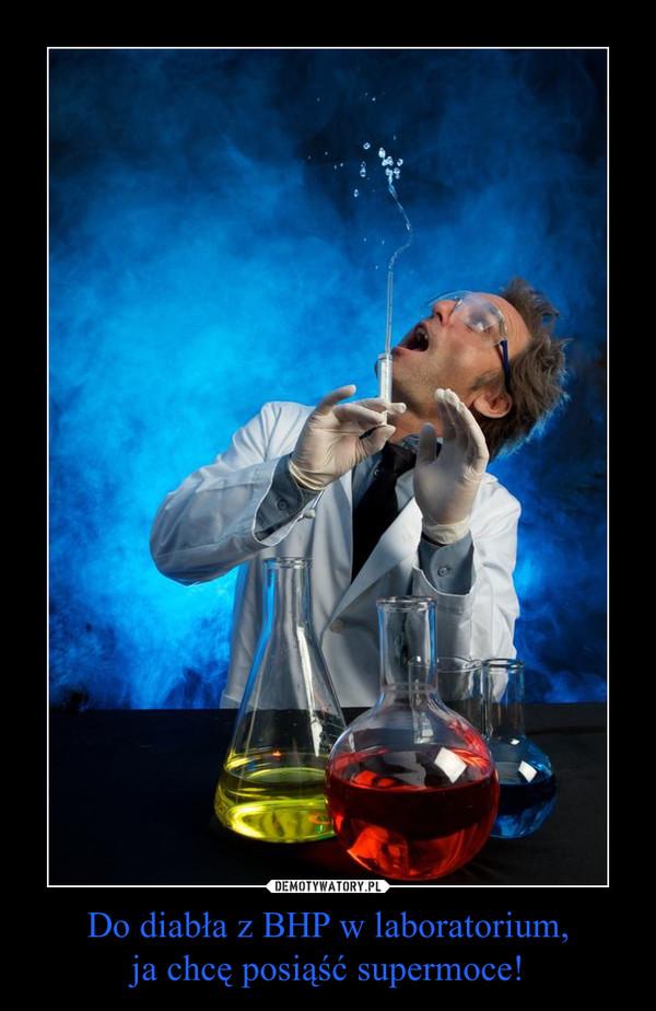 Do diabła z BHP w laboratorium,ja chcę posiąść supermoce! –