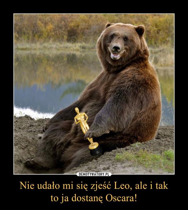 Nie udało mi się zjeść Leo, ale i takto ja dostanę Oscara! –