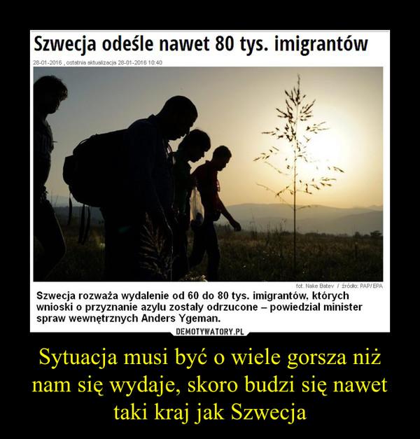 Sytuacja musi być o wiele gorsza niż nam się wydaje, skoro budzi się nawet taki kraj jak Szwecja –
