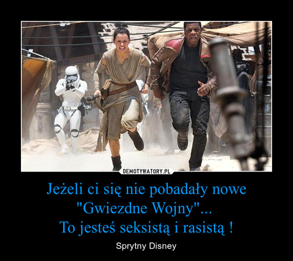 """Jeżeli ci się nie pobadały nowe """"Gwiezdne Wojny""""... To jesteś seksistą i rasistą ! – Sprytny Disney"""