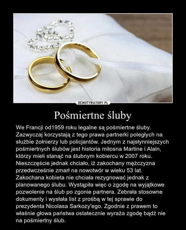 Pośmiertne śluby – We Francji od1959 roku legalne są pośmiertne śluby. Zazwyczaj korzystają z tego prawa partnerki poległych na służbie żołnierzy lub policjantów. Jednym z najsłynniejszych pośmiertnych ślubów jest historia miłosna Martine i Alain, którzy mieli stanąć na ślubnym kobiercu w 2007 roku. Nieszczęście jednak chciało, iż zakochany mężczyzna przedwcześnie zmarł na nowotwór w wieku 53 lat. Zakochana kobieta nie chciała rezygnować jednak z planowanego ślubu. Wystąpiła więc o zgodę na wyjątkowe pozwolenie na ślub po zgonie partnera. Zebrała stosowne dokumenty i wysłała list z prośbą w tej sprawie do prezydenta Nicolasa Sarkozy'ego. Zgodnie z prawem to właśnie głowa państwa ostatecznie wyraża zgodę bądź nie na pośmiertny ślub.