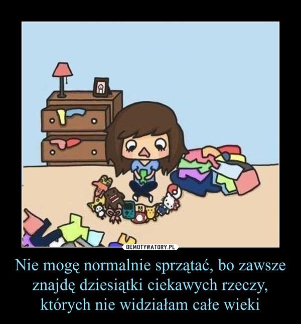 Nie mogę normalnie sprzątać, bo zawsze znajdę dziesiątki ciekawych rzeczy, których nie widziałam całe wieki –