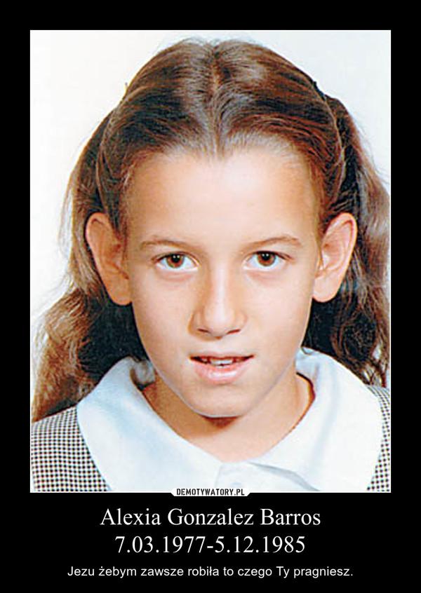 Alexia Gonzalez Barros7.03.1977-5.12.1985 – Jezu żebym zawsze robiła to czego Ty pragniesz.