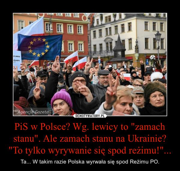 """PiS w Polsce? Wg. lewicy to """"zamach stanu"""". Ale zamach stanu na Ukrainie? """"To tylko wyrywanie się spod reżimu!""""... – Ta... W takim razie Polska wyrwała się spod Reżimu PO."""