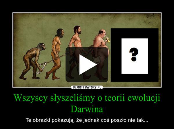 Wszyscy słyszeliśmy o teorii ewolucji Darwina – Te obrazki pokazują, że jednak coś poszło nie tak...