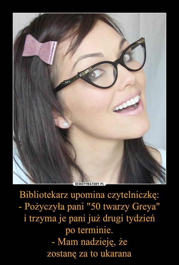 """Bibliotekarz upomina czytelniczkę:- Pożyczyła pani """"50 twarzy Greya""""i trzyma je pani już drugi tydzieńpo terminie.- Mam nadzieję, żezostanę za to ukarana –"""