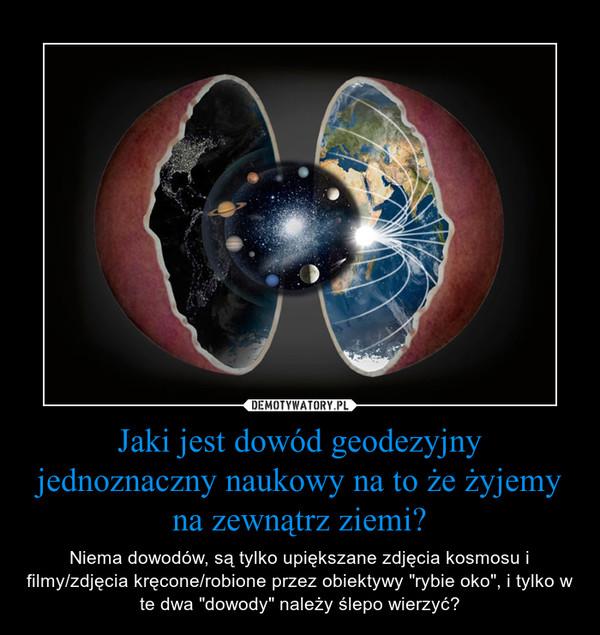 """Jaki jest dowód geodezyjny jednoznaczny naukowy na to że żyjemy na zewnątrz ziemi? – Niema dowodów, są tylko upiększane zdjęcia kosmosu i filmy/zdjęcia kręcone/robione przez obiektywy """"rybie oko"""", i tylko w te dwa """"dowody"""" należy ślepo wierzyć?"""