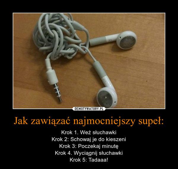 Jak zawiązać najmocniejszy supeł: – Krok 1. Weź słuchawkiKrok 2: Schowaj je do kieszeniKrok 3: Poczekaj minutęKrok 4. Wyciągnij słuchawkiKrok 5: Tadaaa!