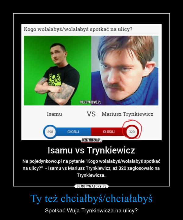 Ty też chciałbyś/chciałabyś – Spotkać Wuja Trynkiewicza na ulicy?