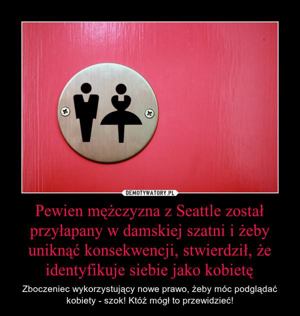 Pewien mężczyzna z Seattle został przyłapany w damskiej szatni i żeby uniknąć konsekwencji, stwierdził, że identyfikuje siebie jako kobietę – Zboczeniec wykorzystujący nowe prawo, żeby móc podglądać kobiety - szok! Któż mógł to przewidzieć!