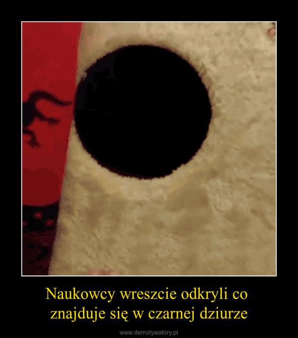 Naukowcy wreszcie odkryli co znajduje się w czarnej dziurze –