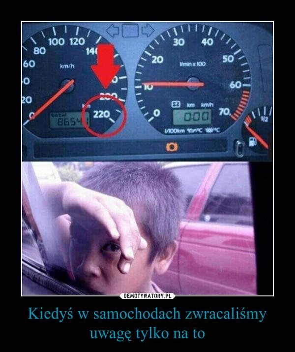 Kiedyś w samochodach zwracaliśmy uwagę tylko na to –