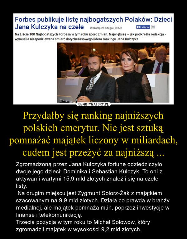 Przydałby się ranking najniższych polskich emerytur. Nie jest sztuką pomnażać majątek liczony w miliardach, cudem jest przeżyć za najniższą ... – Zgromadzoną przez Jana Kulczyka fortunę odziedziczyło dwoje jego dzieci: Dominika i Sebastian Kulczyk. To oni z aktywami wartymi 15,9 mld złotych znaleźli się na czele listy. Na drugim miejscu jest Zygmunt Solorz-Żak z majątkiem szacowanym na 9,9 mld złotych. Działa co prawda w branży medialnej, ale majątek pomnaża m.in. poprzez inwestycje w finanse i telekomunikację.Trzecia pozycja w tym roku to Michał Sołowow, który zgromadził majątek w wysokości 9,2 mld złotych.