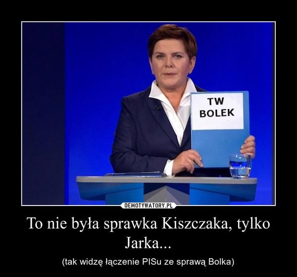 To nie była sprawka Kiszczaka, tylko Jarka... – (tak widzę łączenie PISu ze sprawą Bolka)
