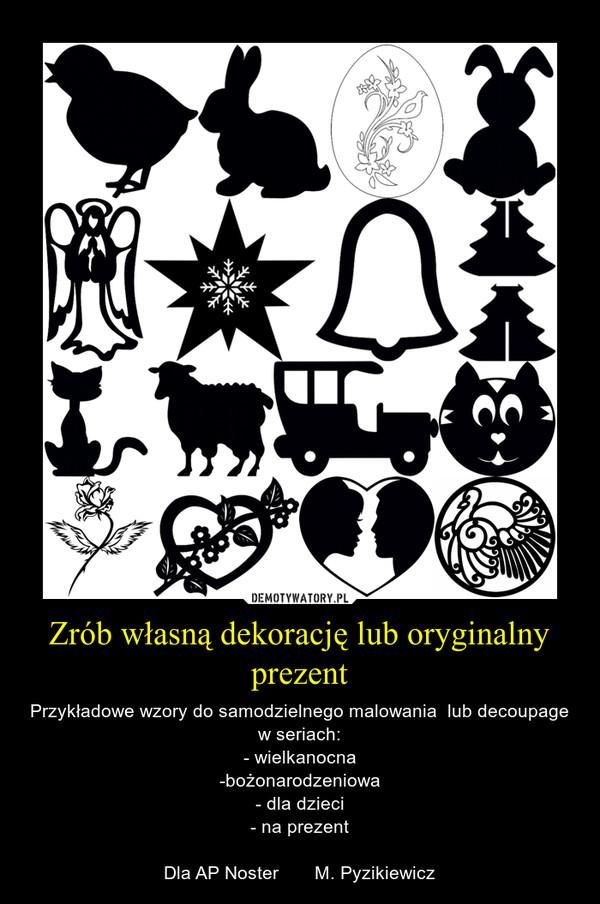 Zrób własną dekorację lub oryginalny prezent – Przykładowe wzory do samodzielnego malowania  lub decoupage w seriach:- wielkanocna-bożonarodzeniowa- dla dzieci- na prezentDla AP Noster       M. Pyzikiewicz