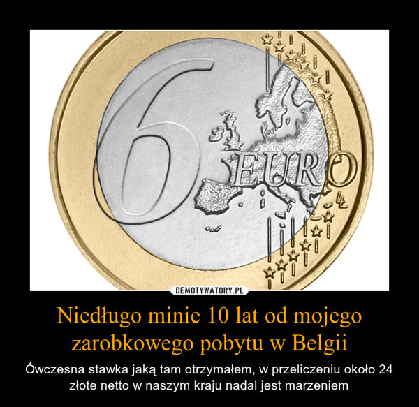 Niedługo minie 10 lat od mojego zarobkowego pobytu w Belgii – Ówczesna stawka jaką tam otrzymałem, w przeliczeniu około 24 złote netto w naszym kraju nadal jest marzeniem