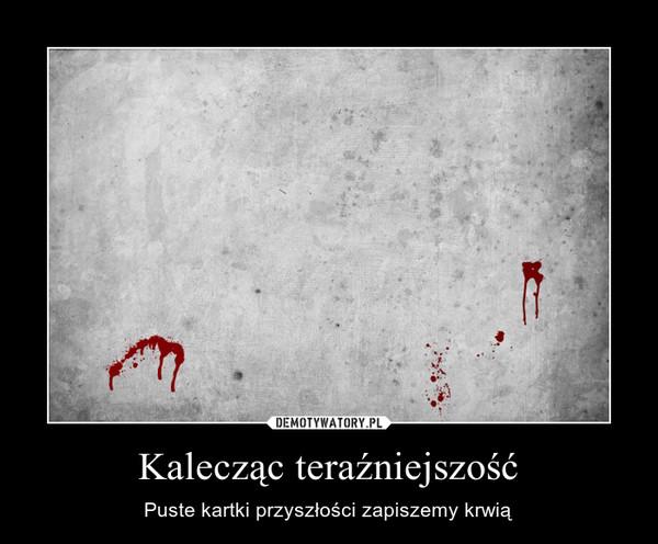 Kalecząc teraźniejszość – Puste kartki przyszłości zapiszemy krwią