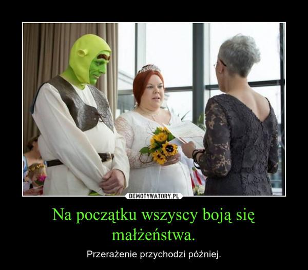 Na początku wszyscy boją się małżeństwa. – Przerażenie przychodzi później.