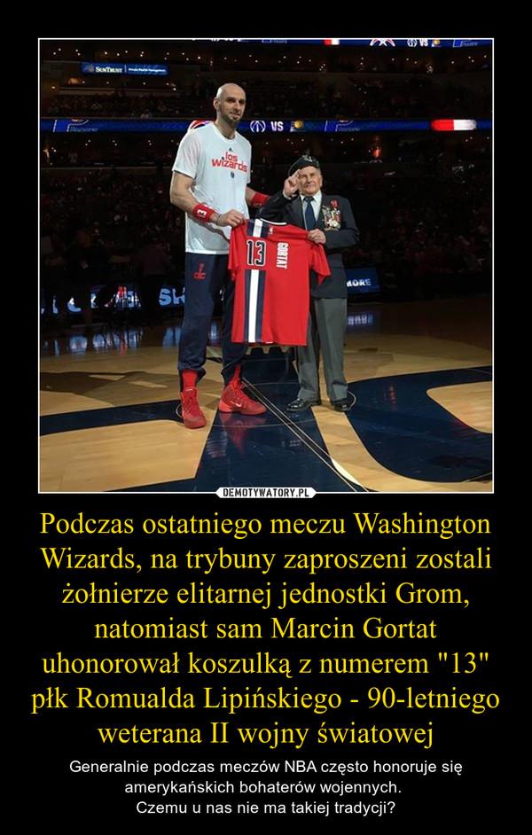 """Podczas ostatniego meczu Washington Wizards, na trybuny zaproszeni zostali żołnierze elitarnej jednostki Grom, natomiast sam Marcin Gortat uhonorował koszulką z numerem """"13"""" płk Romualda Lipińskiego - 90-letniego weterana II wojny światowej – Generalnie podczas meczów NBA często honoruje się amerykańskich bohaterów wojennych. Czemu u nas nie ma takiej tradycji?"""