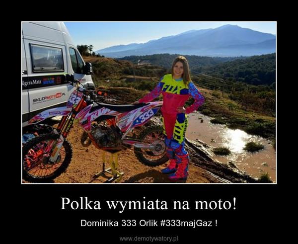 Polka wymiata na moto! – Dominika 333 Orlik #333majGaz !
