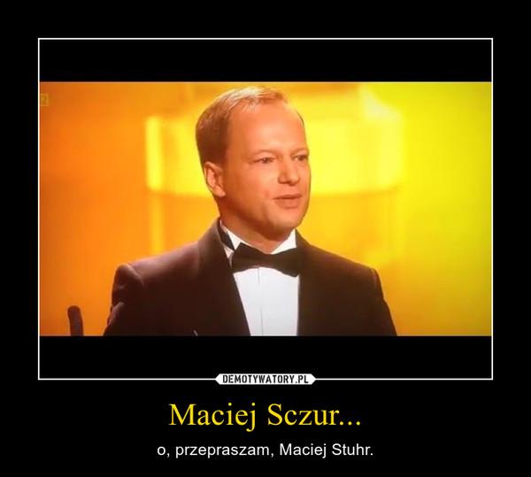 Maciej Sczur... – o, przepraszam, Maciej Stuhr.