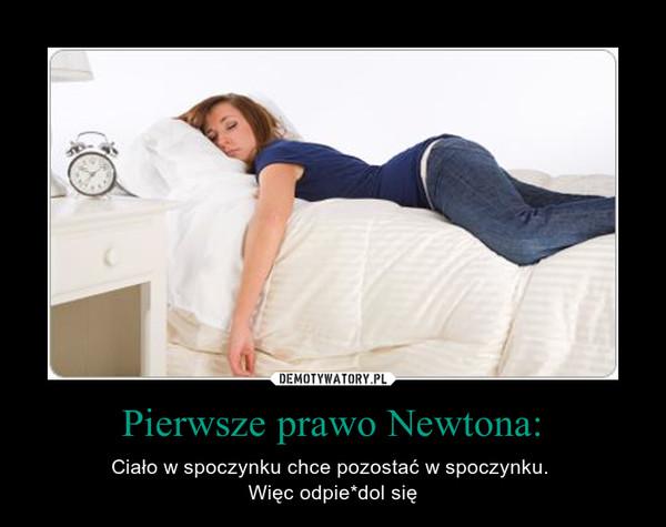 Pierwsze prawo Newtona: – Ciało w spoczynku chce pozostać w spoczynku. Więc odpie*dol się