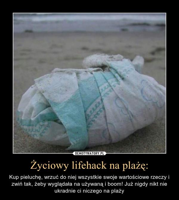 Życiowy lifehack na plażę: – Kup pieluchę, wrzuć do niej wszystkie swoje wartościowe rzeczy i zwiń tak, żeby wyglądała na używaną i boom! Już nigdy nikt nie ukradnie ci niczego na plaży