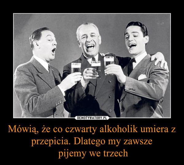 Mówią, że co czwarty alkoholik umiera z przepicia. Dlatego my zawsze pijemy we trzech –
