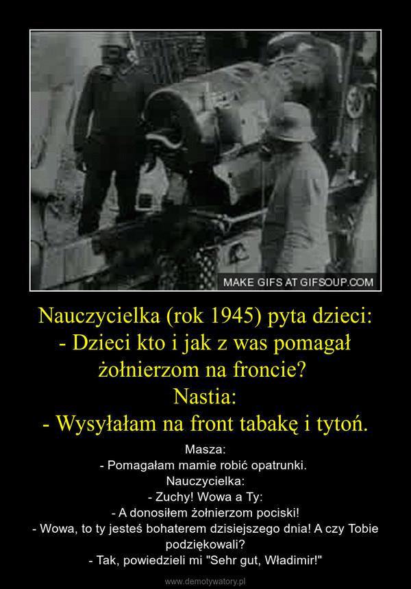 """Nauczycielka (rok 1945) pyta dzieci:- Dzieci kto i jak z was pomagał żołnierzom na froncie? Nastia:- Wysyłałam na front tabakę i tytoń. – Masza:- Pomagałam mamie robić opatrunki. Nauczycielka:- Zuchy! Wowa a Ty:- A donosiłem żołnierzom pociski!- Wowa, to ty jesteś bohaterem dzisiejszego dnia! A czy Tobie podziękowali?- Tak, powiedzieli mi """"Sehr gut, Władimir!"""""""