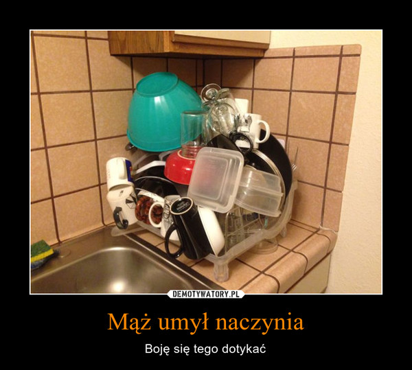 Mąż umył naczynia – Boję się tego dotykać