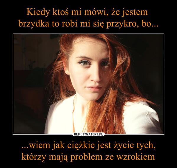 ...wiem jak ciężkie jest życie tych, którzy mają problem ze wzrokiem –