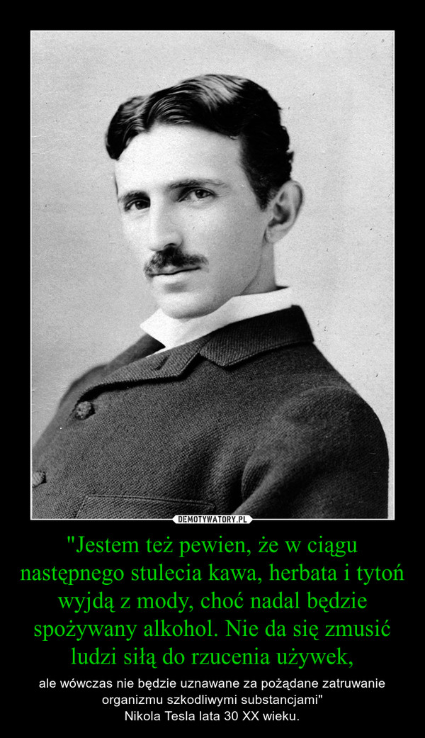 """""""Jestem też pewien, że w ciągu następnego stulecia kawa, herbata i tytoń wyjdą z mody, choć nadal będzie spożywany alkohol. Nie da się zmusić ludzi siłą do rzucenia używek, – ale wówczas nie będzie uznawane za pożądane zatruwanie organizmu szkodliwymi substancjami""""Nikola Tesla lata 30 XX wieku."""