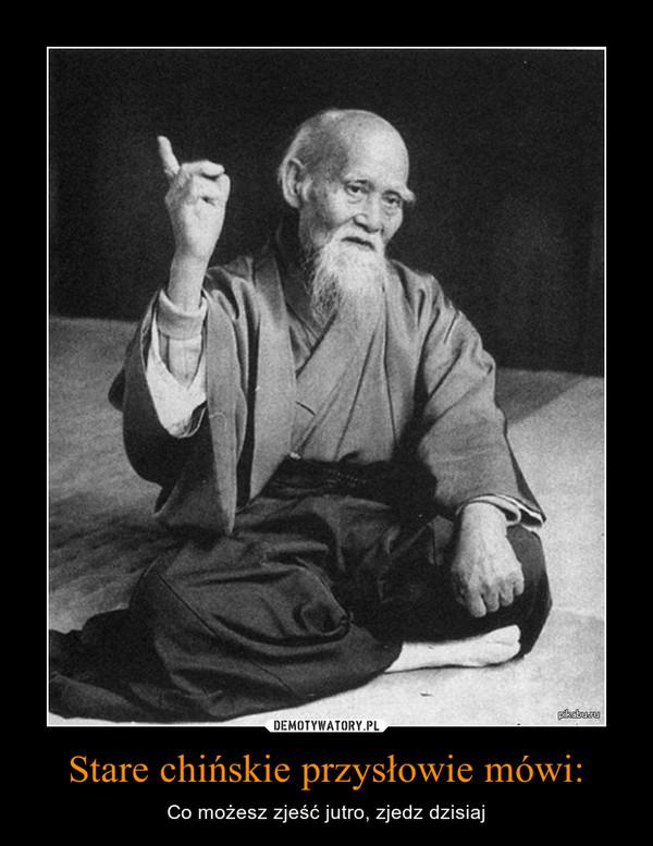 Stare chińskie przysłowie mówi: – Co możesz zjeść jutro, zjedz dzisiaj