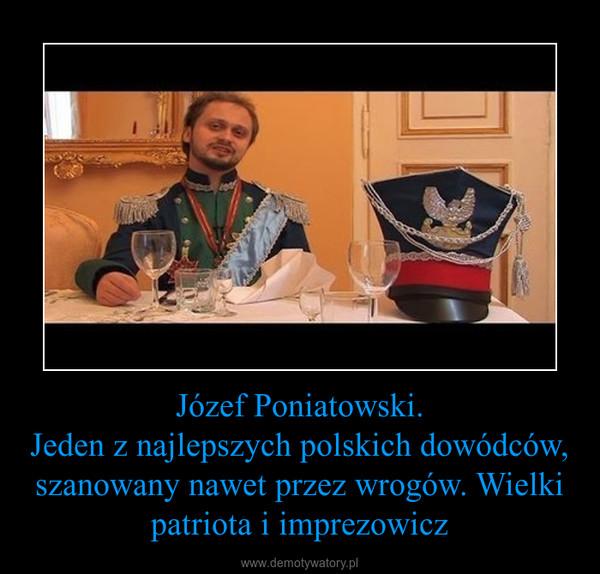 Józef Poniatowski.Jeden z najlepszych polskich dowódców, szanowany nawet przez wrogów. Wielki patriota i imprezowicz –