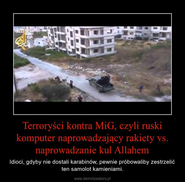Terroryści kontra MiG, czyli ruski komputer naprowadzający rakiety vs. naprowadzanie kul Allahem – Idioci, gdyby nie dostali karabinów, pewnie próbowaliby zestrzelić ten samolot kamieniami.