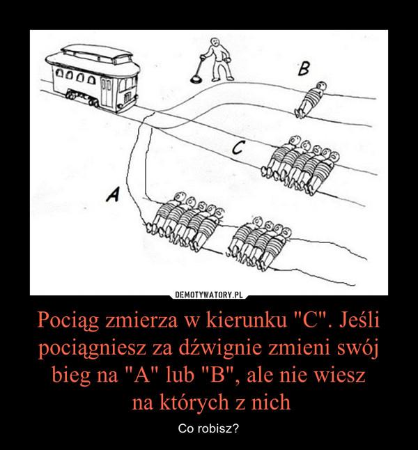 """Pociąg zmierza w kierunku """"C"""". Jeśli pociągniesz za dźwignie zmieni swój bieg na """"A"""" lub """"B"""", ale nie wiesz na których z nich – Co robisz?"""