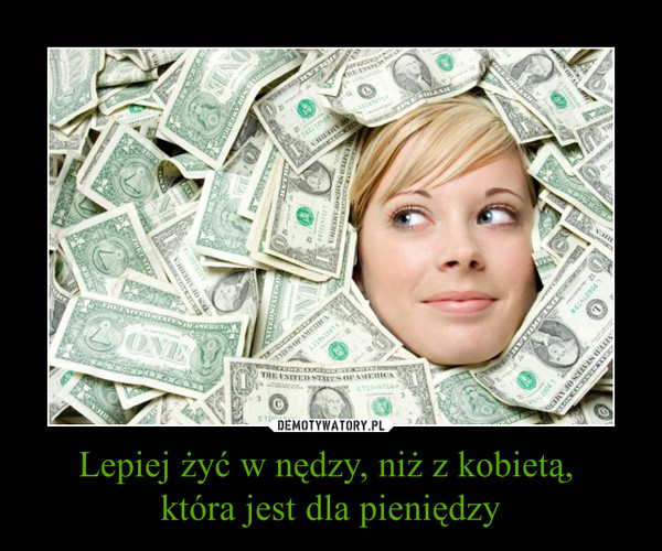 Lepiej żyć w nędzy, niż z kobietą, która jest dla pieniędzy –