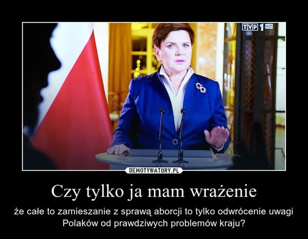 Czy tylko ja mam wrażenie – że całe to zamieszanie z sprawą aborcji to tylko odwrócenie uwagi Polaków od prawdziwych problemów kraju?