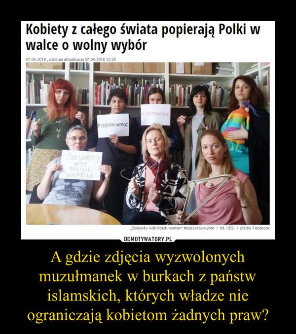 A gdzie zdjęcia wyzwolonych muzułmanek w burkach z państw islamskich, których władze nie ograniczają kobietom żadnych praw? –