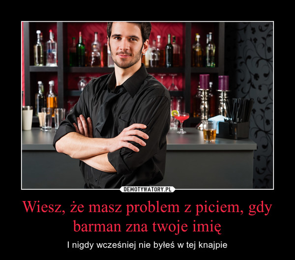 Wiesz, że masz problem z piciem, gdy barman zna twoje imię – I nigdy wcześniej nie byłeś w tej knajpie
