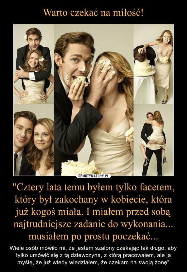 """""""Cztery lata temu byłem tylko facetem, który był zakochany w kobiecie, która już kogoś miała. I miałem przed sobą najtrudniejsze zadanie do wykonania... musiałem po prostu poczekać... – Wiele osób mówiło mi, że jestem szalony czekając tak długo, aby tylko umówić się z tą dziewczyną, z którą pracowałem, ale ja myślę, że już wtedy wiedziałem, że czekam na swoją żonę"""""""