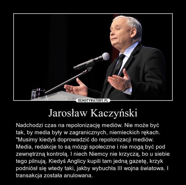 """Jarosław Kaczyński – Nadchodzi czas na repolonizację mediów. Nie może być tak, by media były w zagranicznych, niemieckich rękach. """"Musimy kiedyś doprowadzić do repolonizacji mediów. Media, redakcje to są mózgi społeczne i nie mogą być pod zewnętrzną kontrolą. I niech Niemcy nie krzyczą, bo u siebie tego pilnują. Kiedyś Anglicy kupili tam jedną gazetę, krzyk podniósł się wtedy taki, jakby wybuchła III wojna światowa. I transakcja została anulowana."""