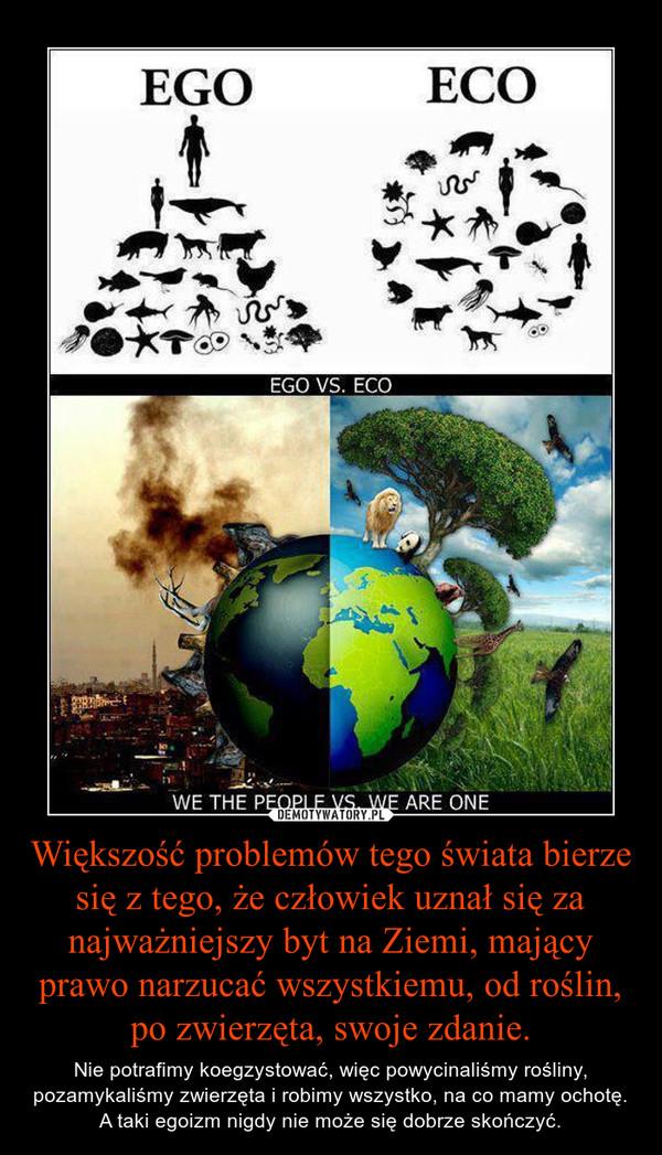 Większość problemów tego świata bierze się z tego, że człowiek uznał się za najważniejszy byt na Ziemi, mający prawo narzucać wszystkiemu, od roślin, po zwierzęta, swoje zdanie. – Nie potrafimy koegzystować, więc powycinaliśmy rośliny, pozamykaliśmy zwierzęta i robimy wszystko, na co mamy ochotę. A taki egoizm nigdy nie może się dobrze skończyć.