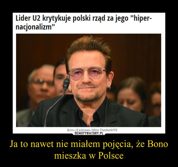 Ja to nawet nie miałem pojęcia, że Bono mieszka w Polsce –