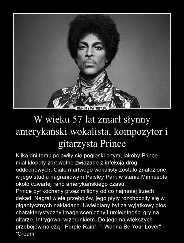 """W wieku 57 lat zmarł słynny amerykański wokalista, kompozytor i gitarzysta Prince – Kilka dni temu pojawiły się pogłoski o tym, jakoby Prince miał kłopoty zdrowotne związane z infekcją dróg oddechowych. Ciało martwego wokalisty zostało znalezione w jego studiu nagraniowym Paisley Park w stanie Minnesota około czwartej rano amerykańskiego czasu.Prince był kochany przez miliony od co najmniej trzech dekad. Nagrał wiele przebojów, jego płyty rozchodziły się w gigantycznych nakładach. Uwielbiany był za wyjątkowy głos, charakterystyczny image sceniczny i umiejętności gry na gitarze. Intrygował wizerunkiem. Do jego największych przebojów należą """" Purple Rain"""", """"I Wanna Be Your Lover"""" i """"Cream"""""""