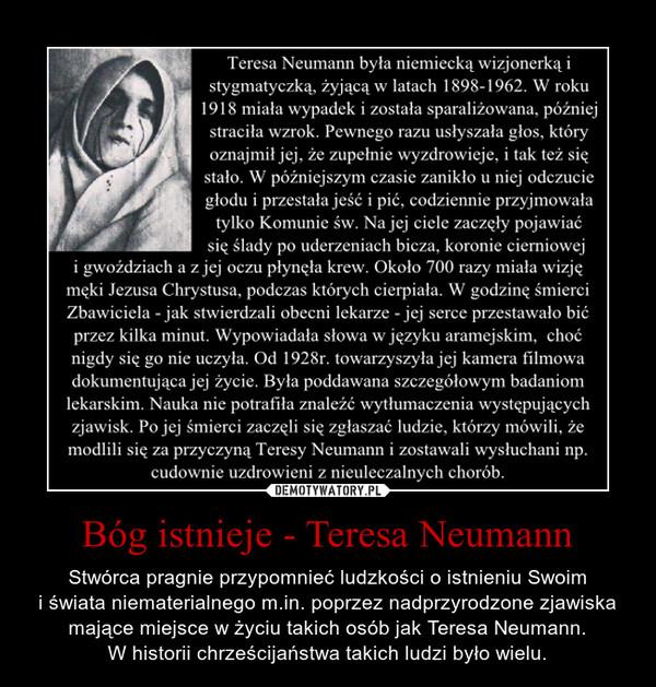 Bóg istnieje - Teresa Neumann – Stwórca pragnie przypomnieć ludzkości o istnieniu Swoimi świata niematerialnego m.in. poprzez nadprzyrodzone zjawiskamające miejsce w życiu takich osób jak Teresa Neumann.W historii chrześcijaństwa takich ludzi było wielu.