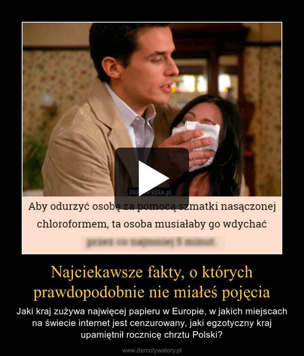 Najciekawsze fakty, o którychprawdopodobnie nie miałeś pojęcia – Jaki kraj zużywa najwięcej papieru w Europie, w jakich miejscach na świecie internet jest cenzurowany, jaki egzotyczny kraj upamiętnił rocznicę chrztu Polski?